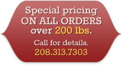 Special pricing on all orders over 200 lbs. Call for details. 208.313.7303